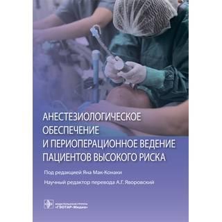 Анестезиологическое обеспечение и периоперационное ведение пациентов высокого риска под ред. Яна Мак-Конаки 2019 г. (Гэотар)