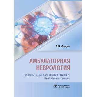 Амбулаторная неврология. Избранные лекции для врачей первичного звена здравоохранения А. И. Федин 2019 г. (Гэотар)