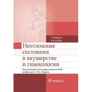 Неотложные состояния в акушерстве и гинекологии Под ред. С.-М. А. Омарова 2016 г. (Гэотар)