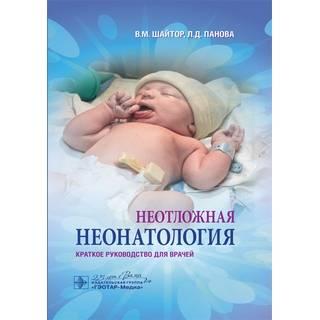 Неотложная неонатология : краткое руководство для врачей В. М. Шайтор Л. Д. Панова 2020 г. (Гэотар)