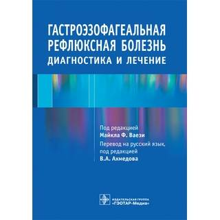 Гастроэзофагеальная рефлюксная болезнь. Диагностика и лечение Под ред. М.Ф. Ваези; 2016 г. (Гэотар)