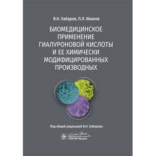 Биомедицинское применение гиалуроновой кислоты и ее химически модифицированных производных В. Н. Хабаров 2020 г. (Гэотар)