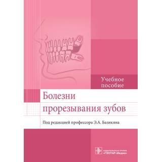 Болезни прорезывания зубов: учебное пособие Э. А. Базикян 2017 г. (Гэотар)