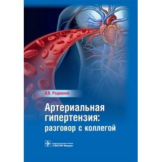 Артериальная гипертензия : разговор с коллегой : руководство для врачей А. В. Родионов 2017 г. (Гэотар)