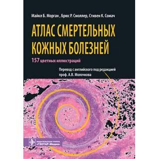 Атлас смертельных кожных болезней Морган М.Б. 2010 г. (Гэотар)