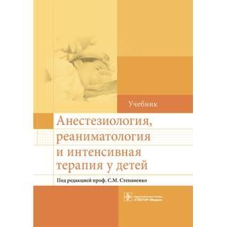 Анестезиология, реаниматология и интенсивная терапия у детей Под ред. С. М. Степаненко 2016 г. (Гэотар)