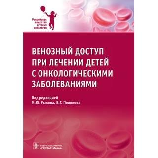 Венозный доступ при лечении детей с онкологическими заболеваниями под ред. М. Ю. Рыкова 2017 г. (Гэотар)