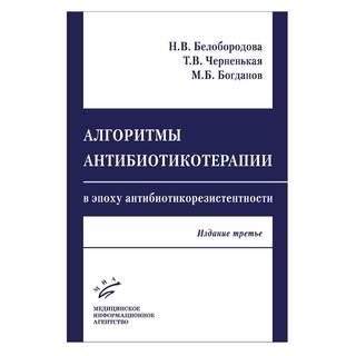 Алгоритмы антибиотикотерапии в эпоху антибиотикорезистентностизд. 3-е Белобородова Н.В. 2019 г. (МИА)
