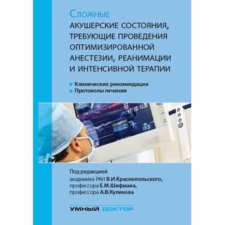 Сложные акушерские состояния, требующие проведения оптимизированной анестезии, реанимации и интенсивной терапии Краснопольский В.И. 2018 г. (Умный доктор)