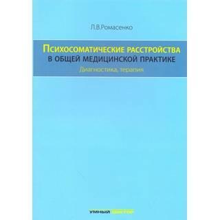 Психосоматические расстройства в общей медицинской практике. Диагностика, терапия. Ромасенко Л.В. 2016 г. (Умный доктор)