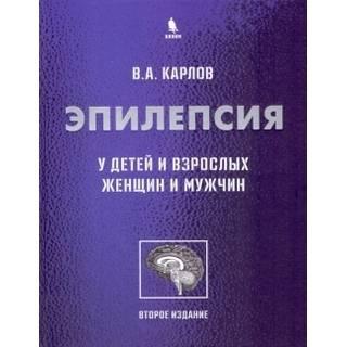 Эпилепсия у детей и взрослых женщин и мужчин. 2-е изд. Карлов В.А. 2019 г. (Бином)