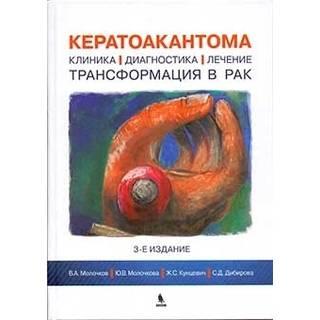 Кератоакантома. Клиника, диагностика, лечение, трансформация в рак. 3-е изд. Молочков В.А. 2018 г. (Бином)