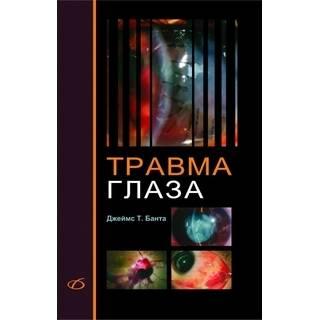 Травма глаза (практическое руководство) Джеймс Т. Банта 2013 г. (Медицинская литература)