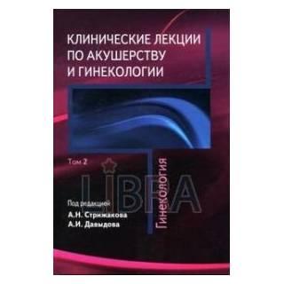 Клинические лекции по акушерству и гинекологии т 2 Гинекология Стрижаков 2010 г. (Медицина)