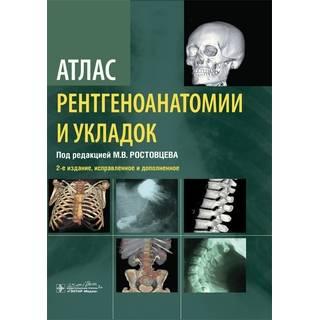 Атлас рентгеноанатомии и укладок : руководство для врачей. 2-е изд., доп М. В. Ростовцев 2020 г. (Гэотар)