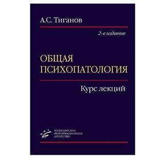 Общая психопатология: Курс лекций 2-е изд., Тиганов А.С