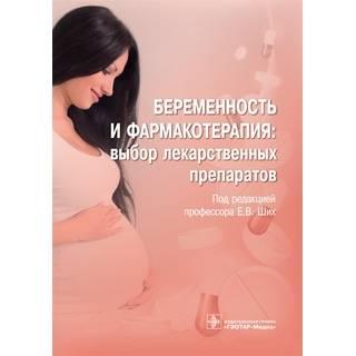 Беременность и фармакотерапия: выбор лекарственных препаратов Е. В. Ших 2021 г. (Гэотар)