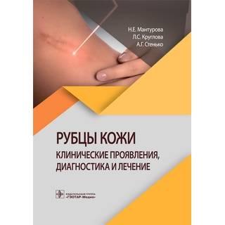 Рубцы кожи. Клинические проявления, диагностика и лечение Н. Е. Мантурова, Л. С. Круглова, А. Г. Стенько 2021 г. (Гэотар)