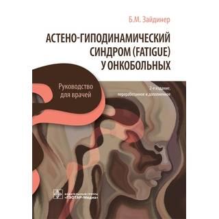 Астено-гиподинамический синдром (fatigue) у онкобольных 2-е изд. Б. М. Зайдинер 2021 (Гэотар)